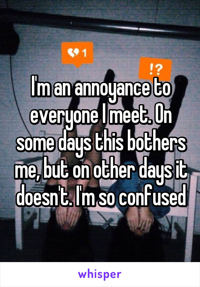 I'm an annoyance to everyone I meet. On some days this bothers me, but on other days it doesn't. I'm so confused