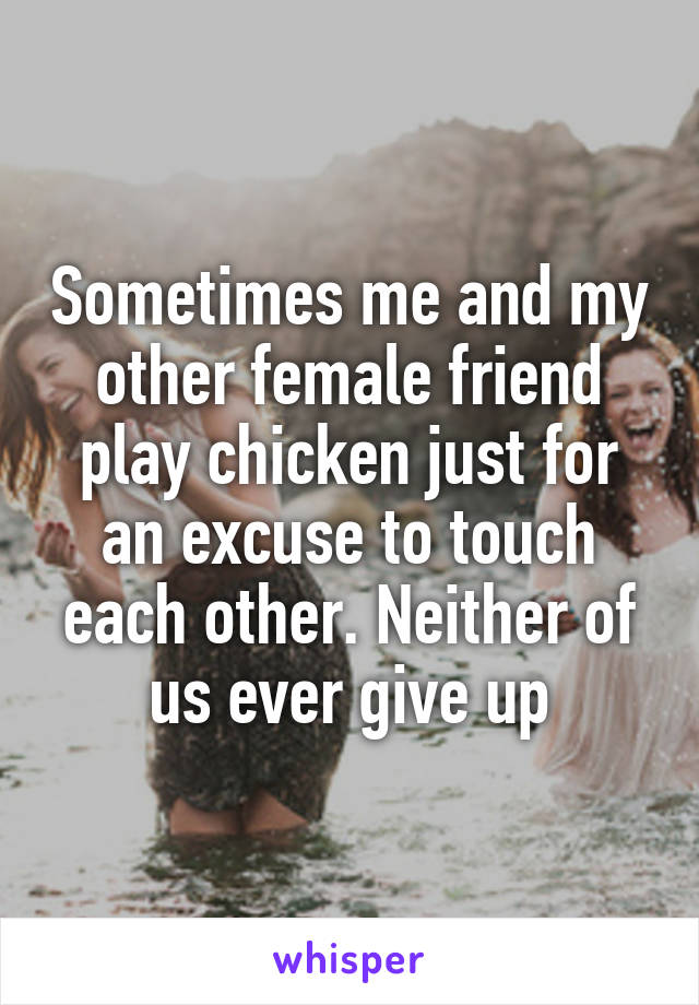 Sometimes me and my other female friend play chicken just for an excuse to touch each other. Neither of us ever give up