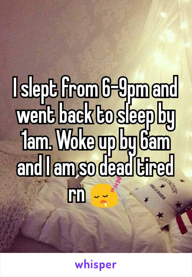 I slept from 6-9pm and went back to sleep by 1am. Woke up by 6am and I am so dead tired rn 😴