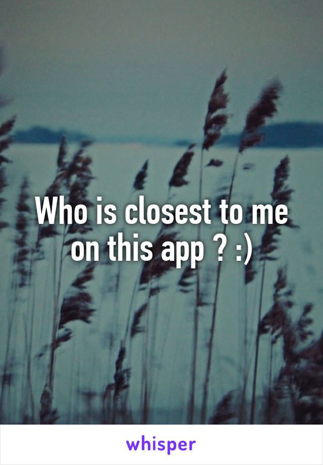 Who is closest to me on this app ? :)