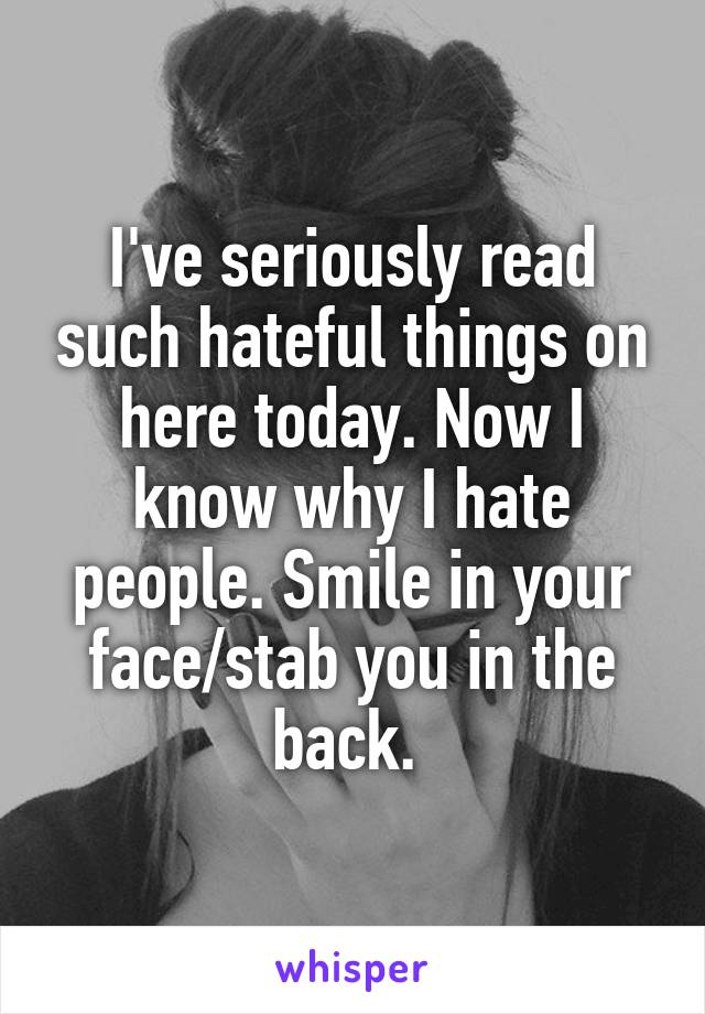 I've seriously read such hateful things on here today. Now I know why I hate people. Smile in your face/stab you in the back.