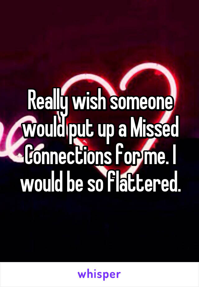 Really wish someone would put up a Missed Connections for me. I would be so flattered.