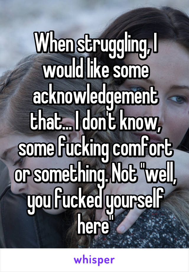 "When struggling, I would like some acknowledgement that... I don't know, some fucking comfort or something. Not ""well, you fucked yourself here"""