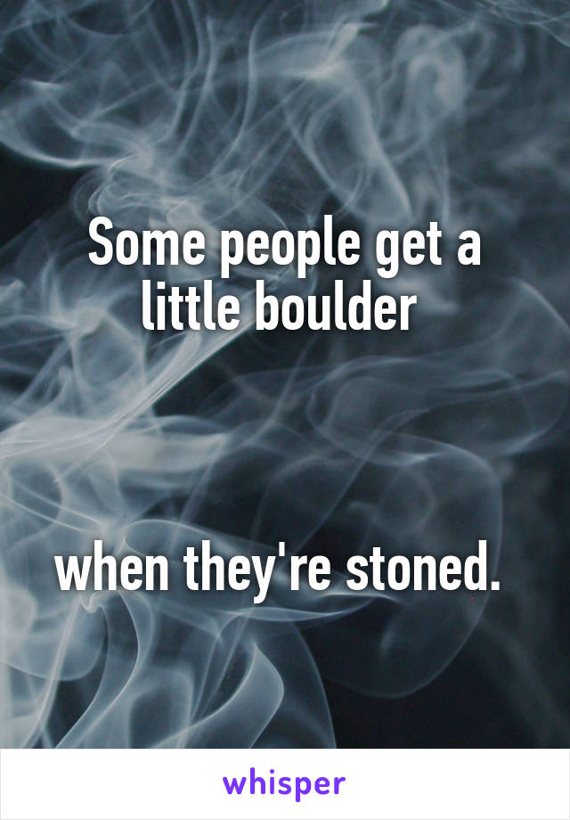 Some people get a little boulder     when they're stoned.