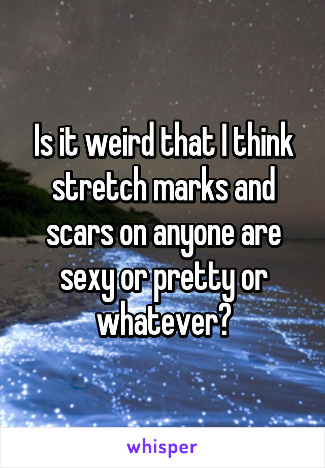Is it weird that I think stretch marks and scars on anyone are sexy or pretty or whatever?