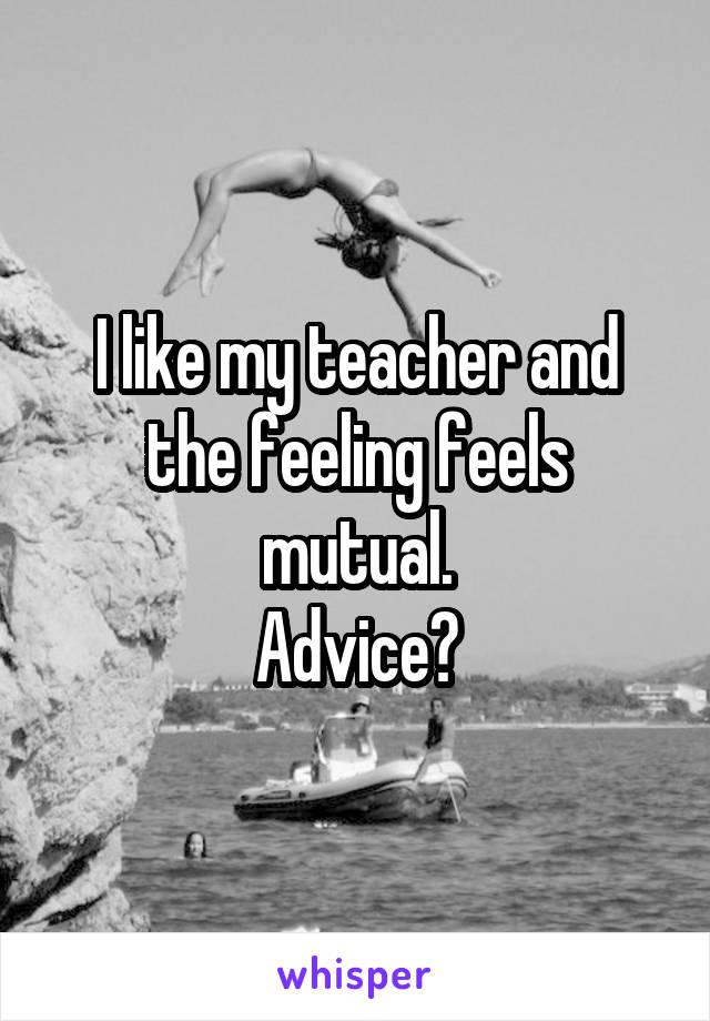 I like my teacher and the feeling feels mutual. Advice?