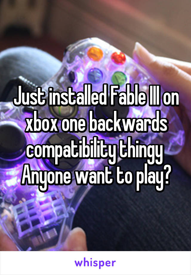 Just installed Fable III on xbox one backwards compatibility thingy  Anyone want to play?
