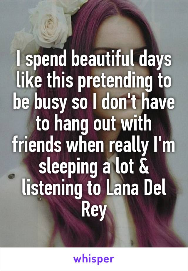 I spend beautiful days like this pretending to be busy so I don't have to hang out with friends when really I'm sleeping a lot & listening to Lana Del Rey