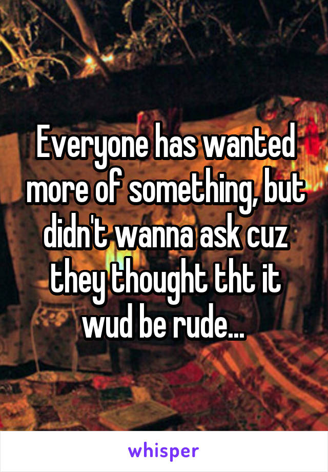 Everyone has wanted more of something, but didn't wanna ask cuz they thought tht it wud be rude...