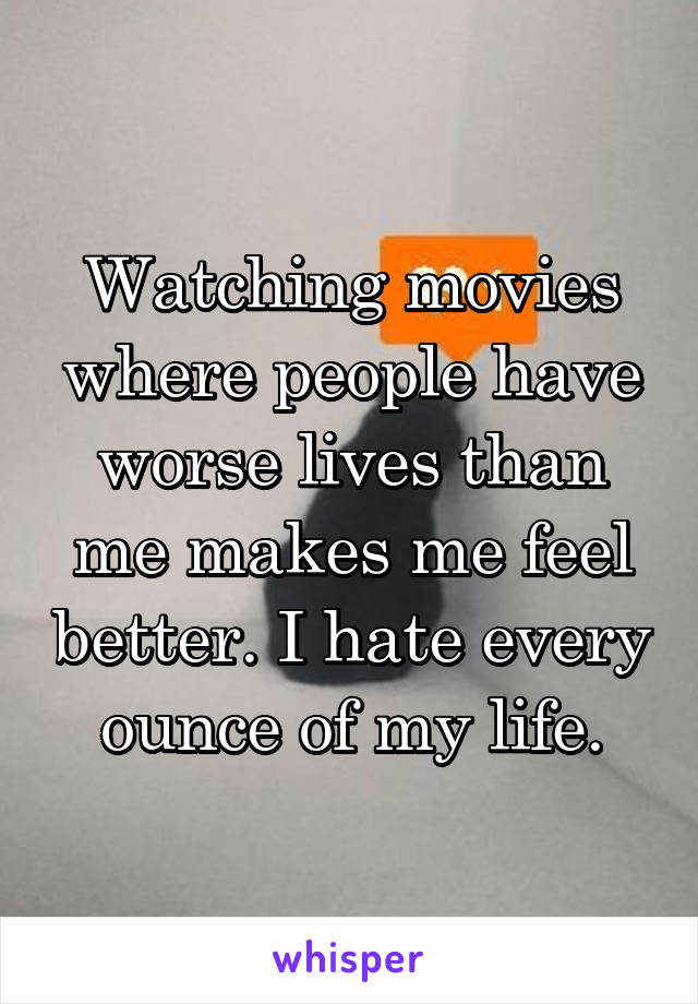 Watching movies where people have worse lives than me makes me feel better. I hate every ounce of my life.