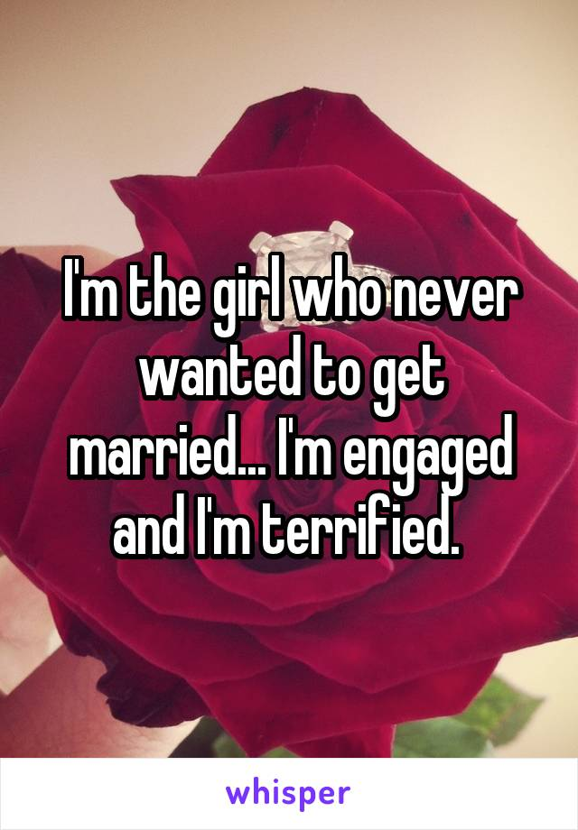 I'm the girl who never wanted to get married... I'm engaged and I'm terrified.