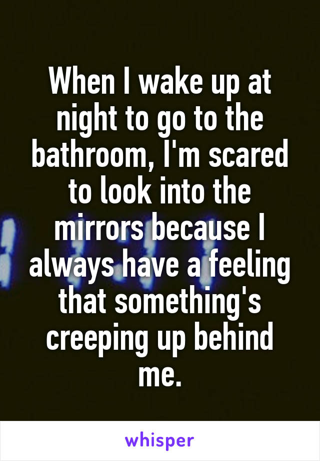 When I wake up at night to go to the bathroom, I'm scared to look into the mirrors because I always have a feeling that something's creeping up behind me.