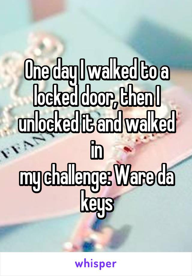 One day I walked to a locked door, then I unlocked it and walked in my challenge: Ware da keys