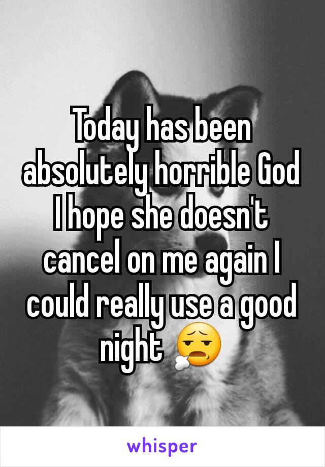 Today has been absolutely horrible God I hope she doesn't cancel on me again I could really use a good night 😧