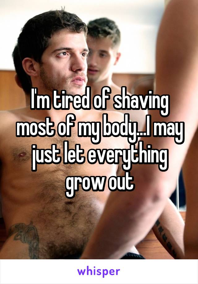 I'm tired of shaving most of my body...I may just let everything grow out