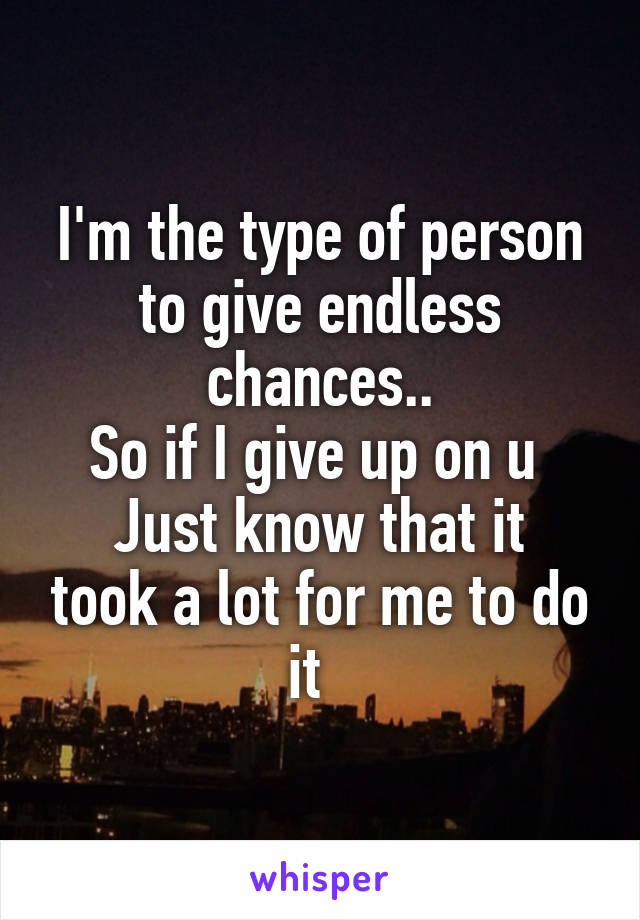 I'm the type of person to give endless chances.. So if I give up on u  Just know that it took a lot for me to do it