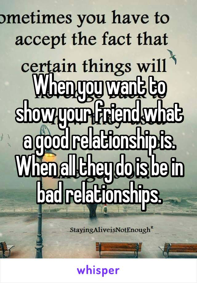 When you want to show your friend what a good relationship is. When all they do is be in bad relationships.