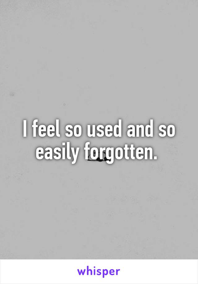 I feel so used and so easily forgotten.
