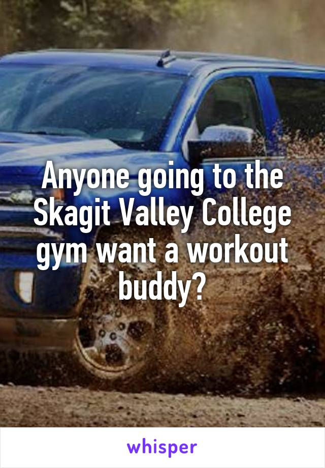 Anyone going to the Skagit Valley College gym want a workout buddy?