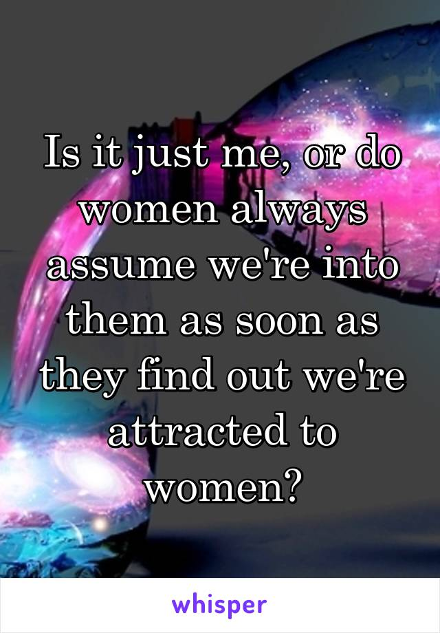 Is it just me, or do women always assume we're into them as soon as they find out we're attracted to women?