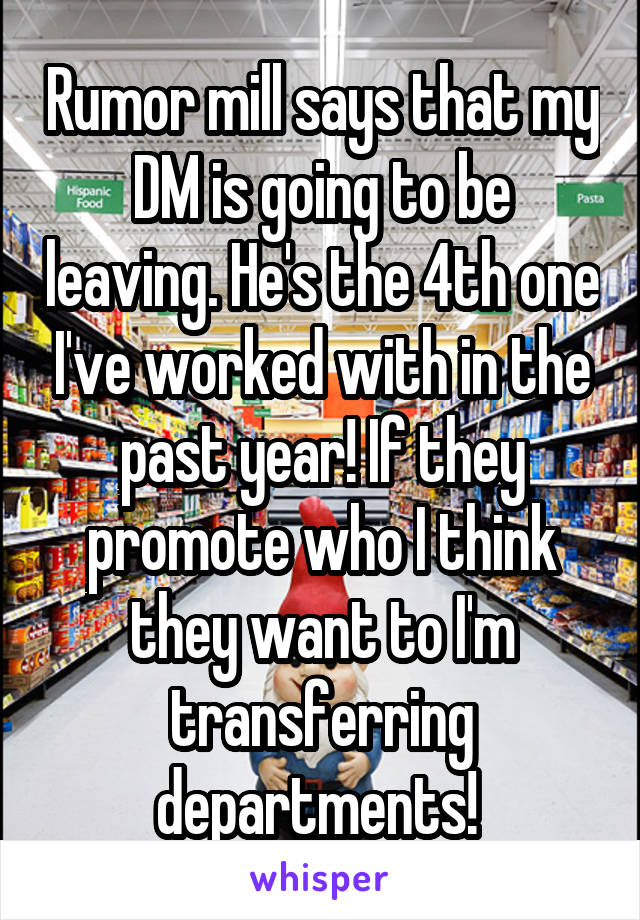 Rumor mill says that my DM is going to be leaving. He's the 4th one I've worked with in the past year! If they promote who I think they want to I'm transferring departments!