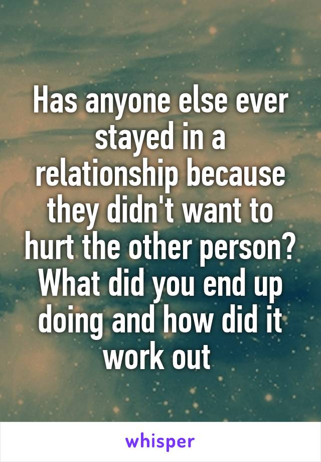 Has anyone else ever stayed in a relationship because they didn't want to hurt the other person? What did you end up doing and how did it work out