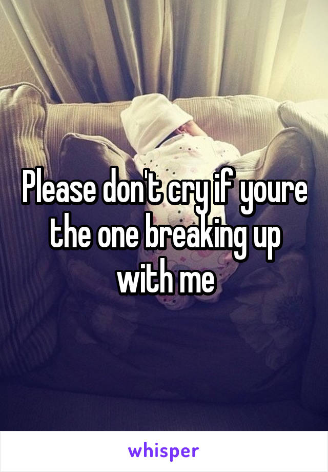 Please don't cry if youre the one breaking up with me