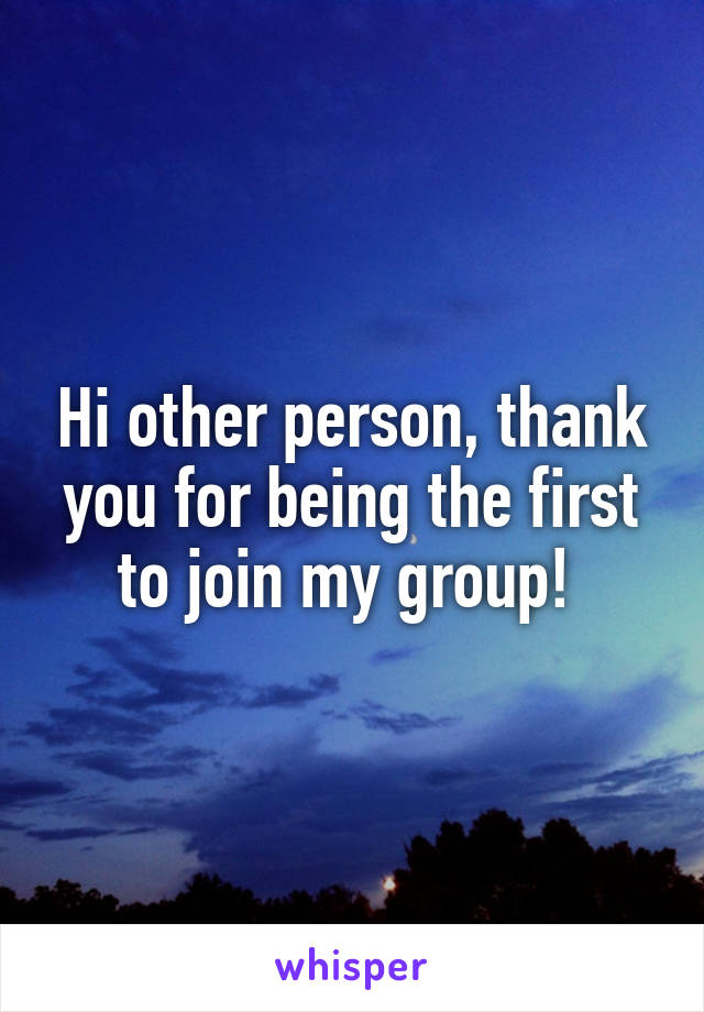 Hi other person, thank you for being the first to join my group!
