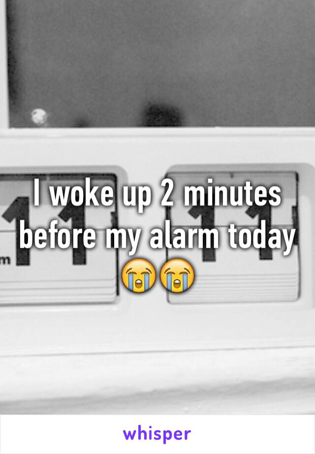 I woke up 2 minutes before my alarm today 😭😭