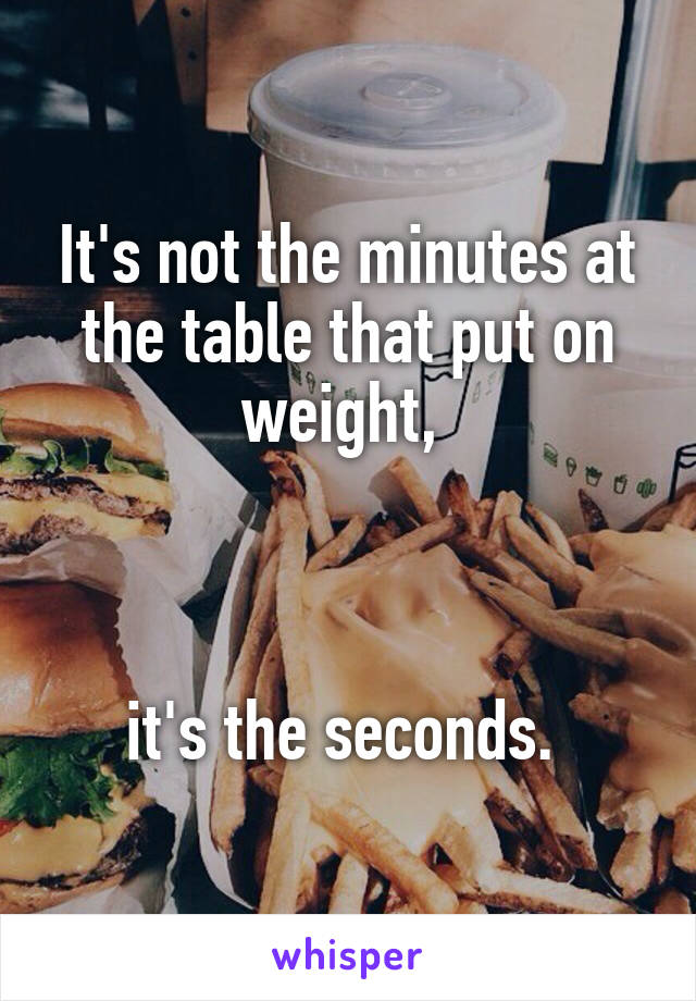 It's not the minutes at the table that put on weight,     it's the seconds.