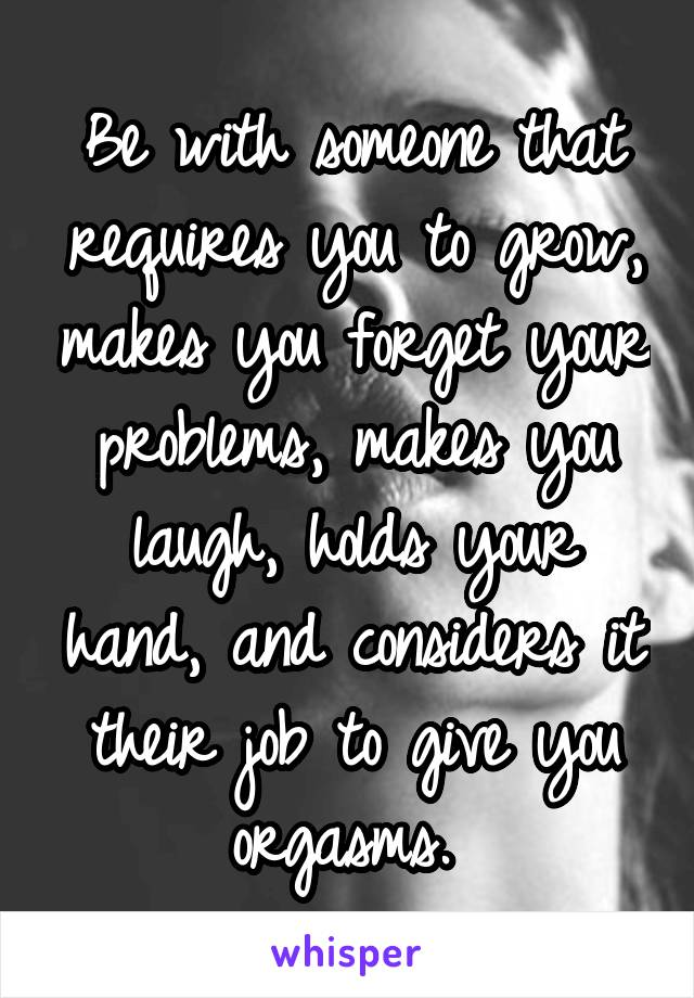 Be with someone that requires you to grow, makes you forget your problems, makes you laugh, holds your hand, and considers it their job to give you orgasms.