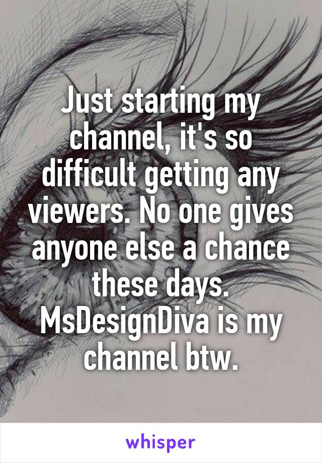 Just starting my channel, it's so difficult getting any viewers. No one gives anyone else a chance these days. MsDesignDiva is my channel btw.