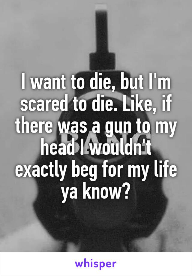 I want to die, but I'm scared to die. Like, if there was a gun to my head I wouldn't exactly beg for my life ya know?