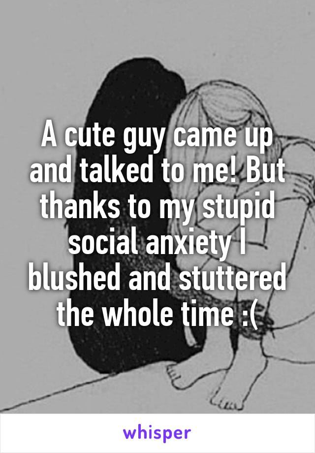 A cute guy came up and talked to me! But thanks to my stupid social anxiety I blushed and stuttered the whole time :(