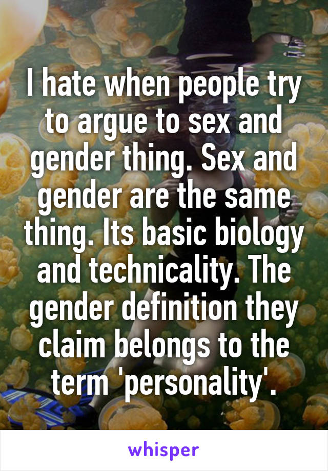 I hate when people try to argue to sex and gender thing. Sex and gender are the same thing. Its basic biology and technicality. The gender definition they claim belongs to the term 'personality'.