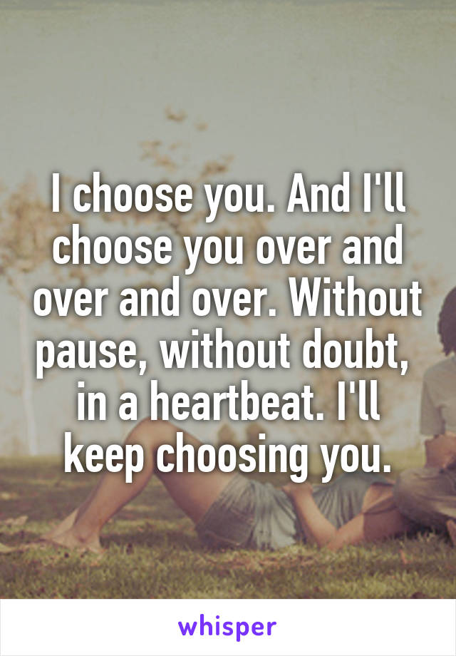 I choose you. And I'll choose you over and over and over. Without pause, without doubt,  in a heartbeat. I'll keep choosing you.