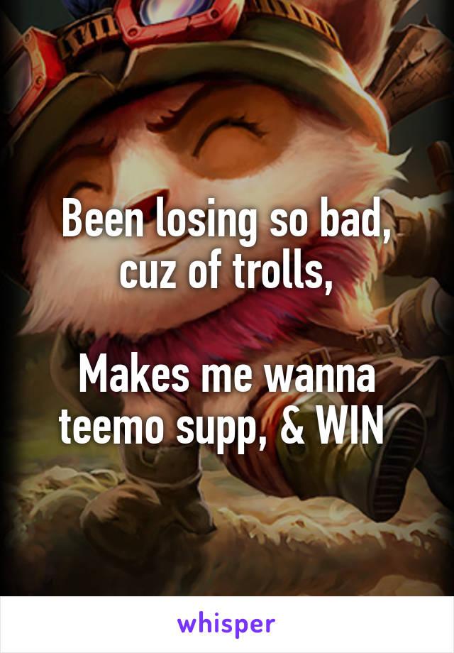 Been losing so bad, cuz of trolls,  Makes me wanna teemo supp, & WIN