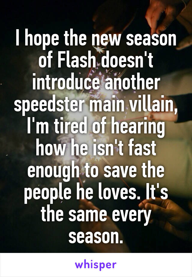 I hope the new season of Flash doesn't introduce another speedster main villain, I'm tired of hearing how he isn't fast enough to save the people he loves. It's the same every season.