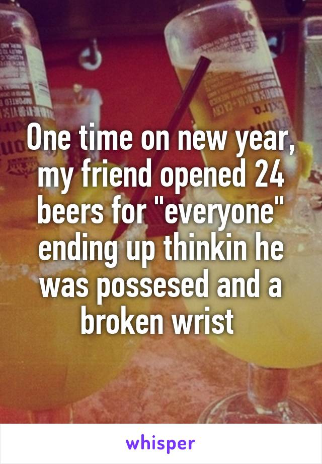 """One time on new year, my friend opened 24 beers for """"everyone"""" ending up thinkin he was possesed and a broken wrist"""
