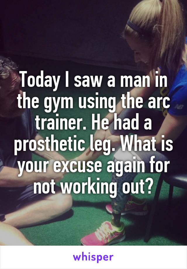 Today I saw a man in the gym using the arc trainer. He had a prosthetic leg. What is your excuse again for not working out?
