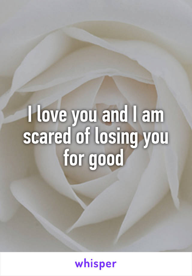 I love you and I am scared of losing you for good