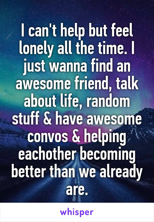 I can't help but feel lonely all the time. I just wanna find an awesome friend, talk about life, random stuff & have awesome convos & helping eachother becoming better than we already are.
