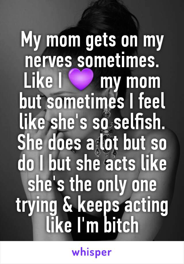 My mom gets on my nerves sometimes. Like I 💜 my mom but sometimes I feel like she's so selfish. She does a lot but so do I but she acts like she's the only one trying & keeps acting like I'm bitch