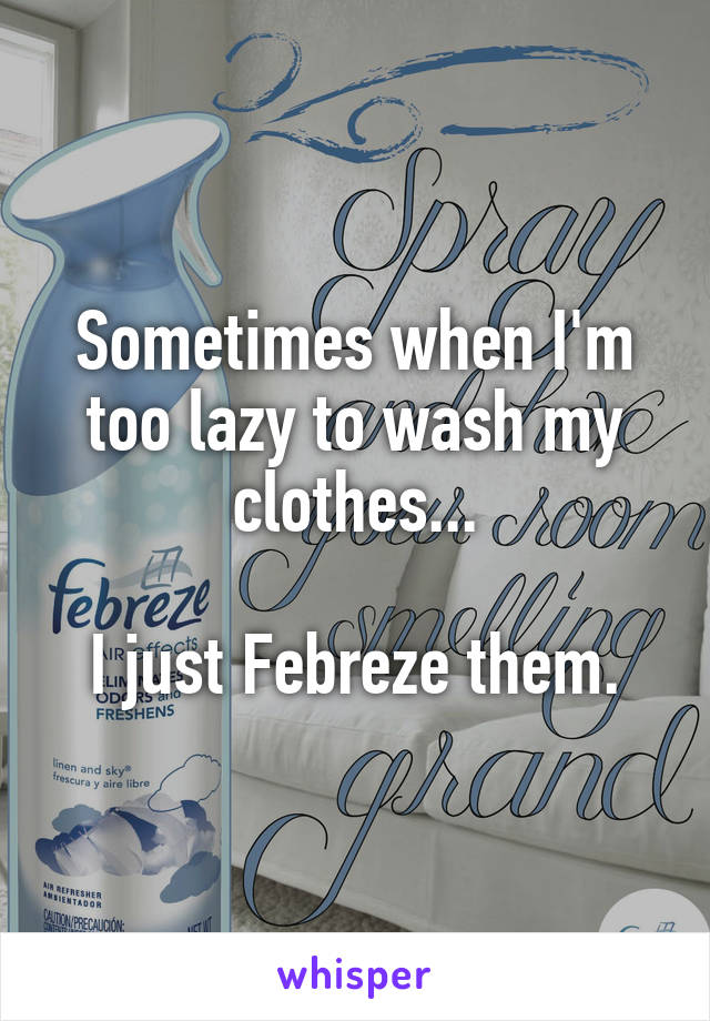 Sometimes when I'm too lazy to wash my clothes...  I just Febreze them.