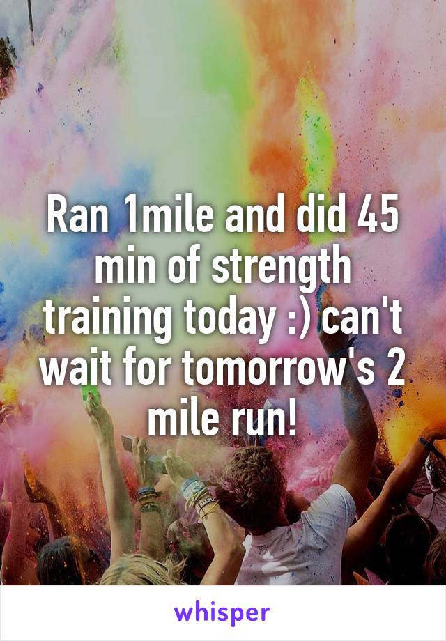 Ran 1mile and did 45 min of strength training today :) can't wait for tomorrow's 2 mile run!