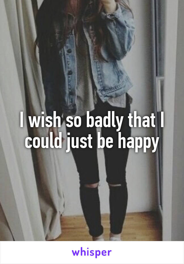 I wish so badly that I could just be happy