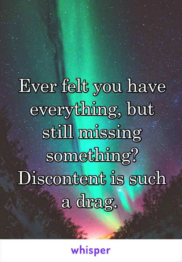 Ever felt you have everything, but still missing something? Discontent is such a drag.