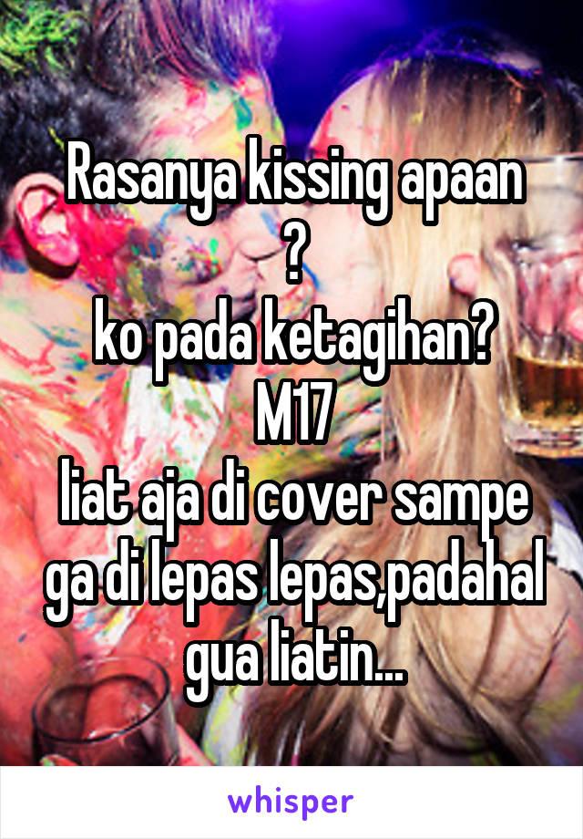 Rasanya kissing apaan ? ko pada ketagihan? M17 liat aja di cover sampe ga di lepas lepas,padahal gua liatin...