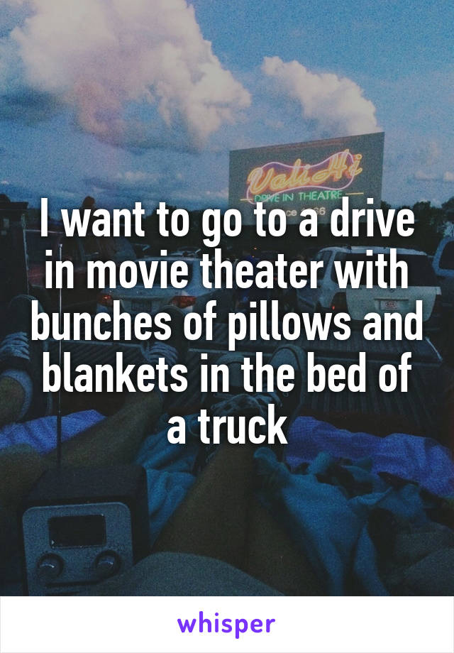 I want to go to a drive in movie theater with bunches of pillows and blankets in the bed of a truck