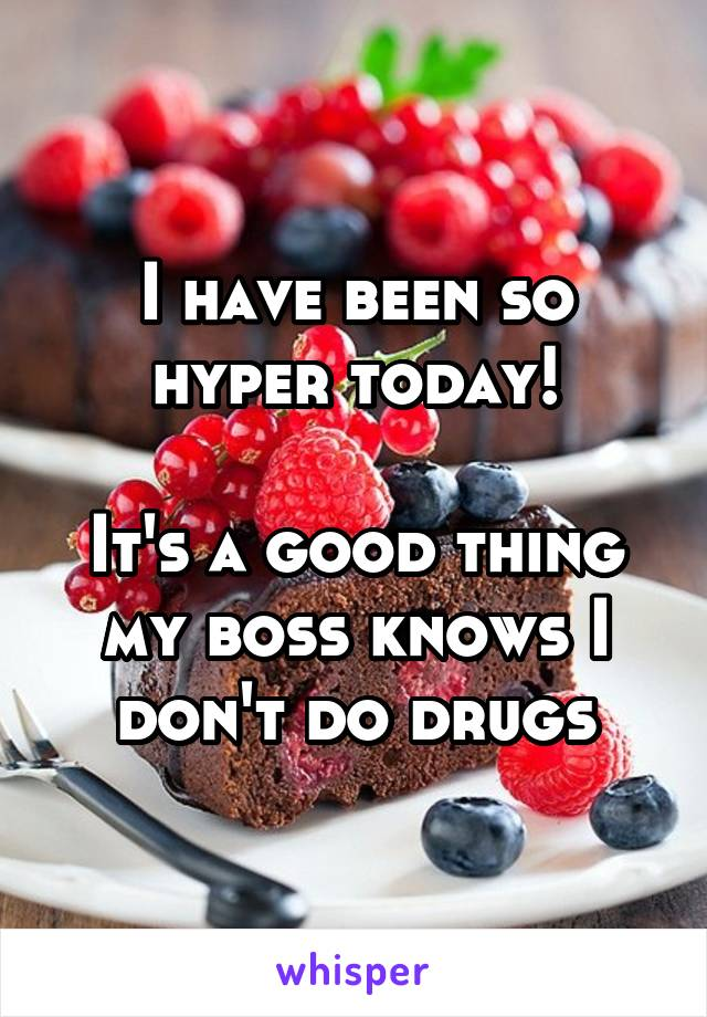 I have been so hyper today!  It's a good thing my boss knows I don't do drugs